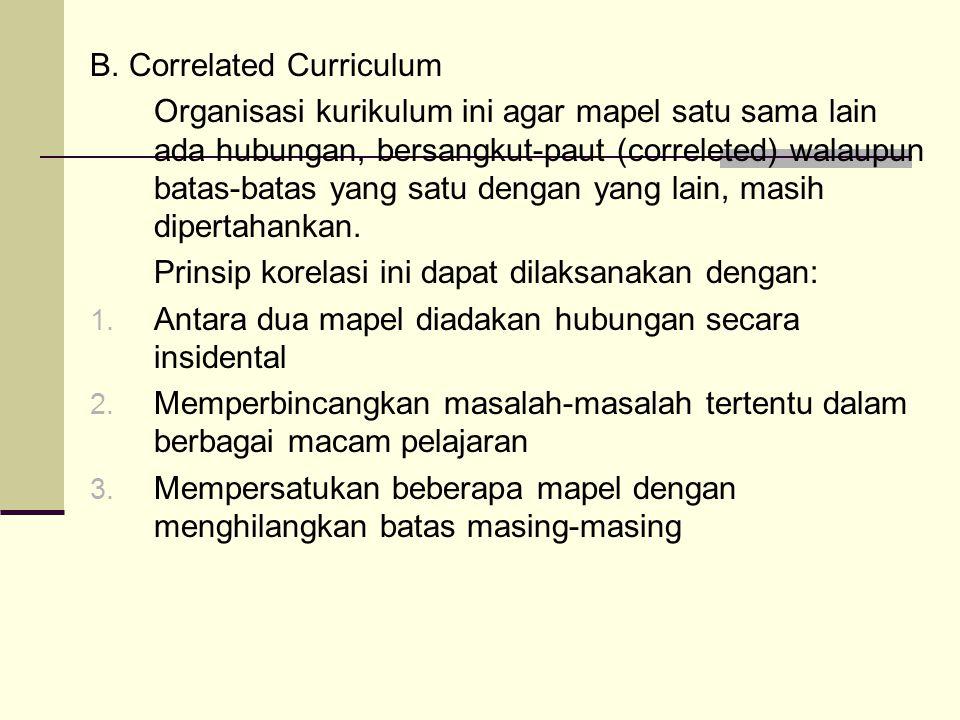B. Correlated Curriculum Organisasi kurikulum ini agar mapel satu sama lain ada hubungan, bersangkut-paut (correleted) walaupun batas-batas yang satu