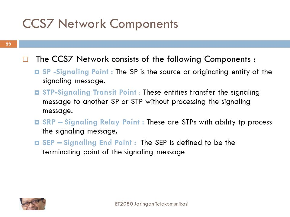 CCS7 Network Components  The CCS7 Network consists of the following Components :  SP -Signaling Point : The SP is the source or originating entity of the signaling message.