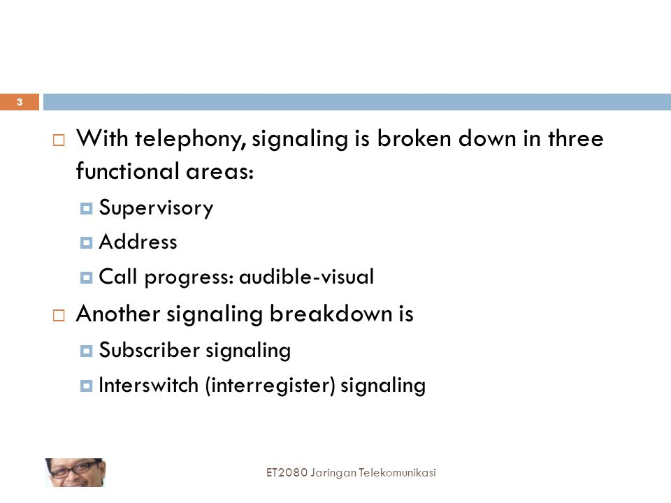  With telephony, signaling is broken down in three functional areas:  Supervisory  Address  Call progress: audible-visual  Another signaling breakdown is  Subscriber signaling  Interswitch (interregister) signaling ET2080 Jaringan Telekomunikasi 3