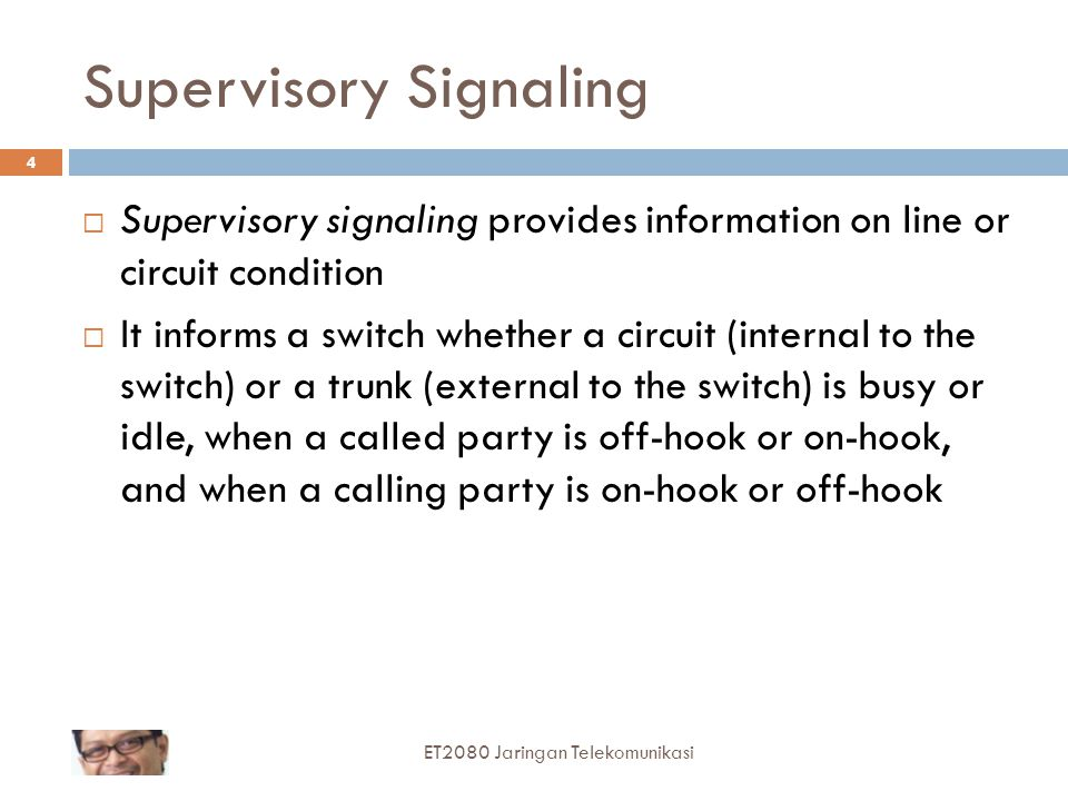 Supervisory Signaling  Supervisory signaling provides information on line or circuit condition  It informs a switch whether a circuit (internal to the switch) or a trunk (external to the switch) is busy or idle, when a called party is off-hook or on-hook, and when a calling party is on-hook or off-hook ET2080 Jaringan Telekomunikasi 4