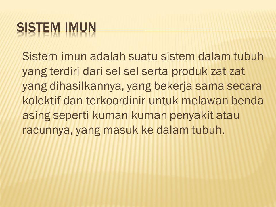Sistem imun adalah suatu sistem dalam tubuh yang terdiri dari sel-sel serta produk zat-zat yang dihasilkannya, yang bekerja sama secara kolektif dan t