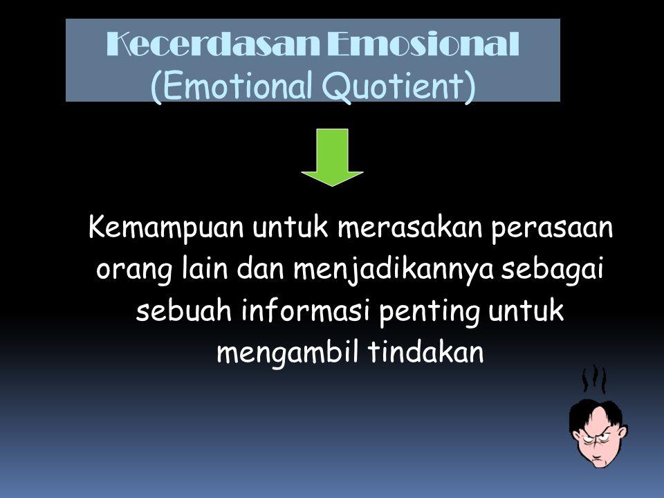 Kecerdasan Emosional (Emotional Quotient) Kemampuan untuk merasakan perasaan orang lain dan menjadikannya sebagai sebuah informasi penting untuk menga