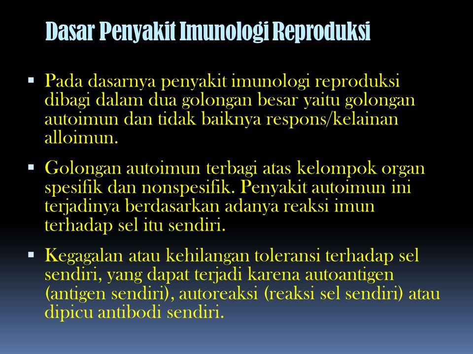 Dasar Penyakit Imunologi Reproduksi  Pada dasarnya penyakit imunologi reproduksi dibagi dalam dua golongan besar yaitu golongan autoimun dan tidak ba