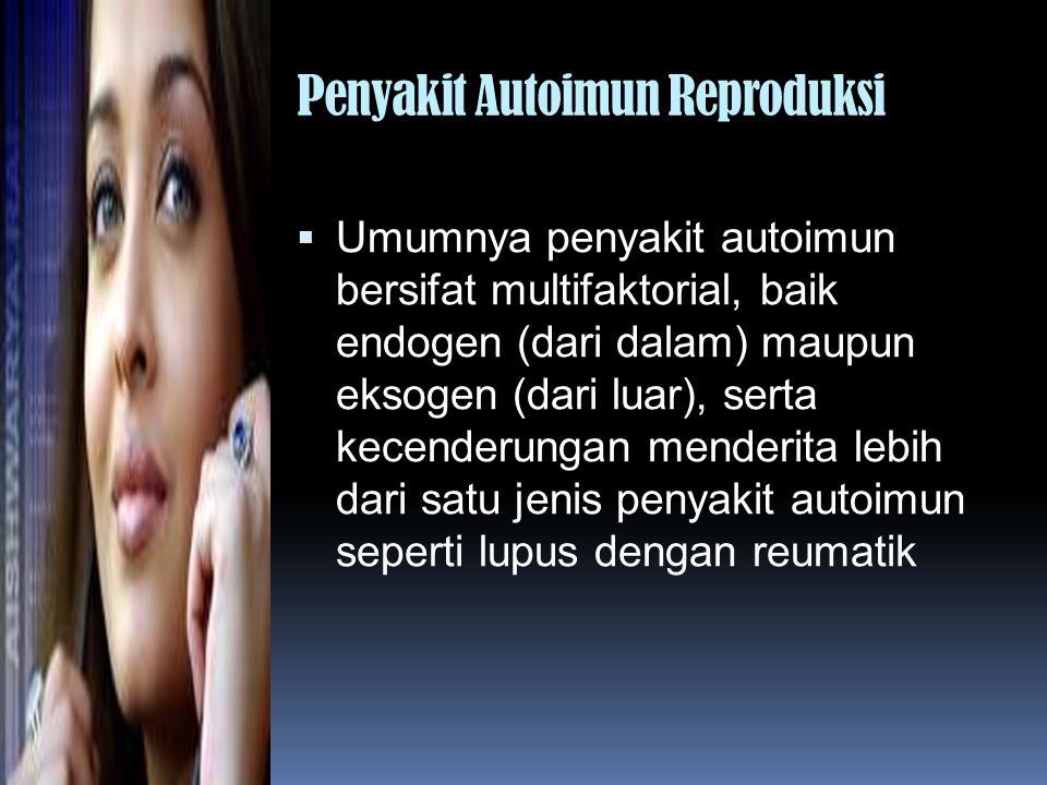 Penyakit Autoimun Reproduksi  Umumnya penyakit autoimun bersifat multifaktorial, baik endogen (dari dalam) maupun eksogen (dari luar), serta kecender