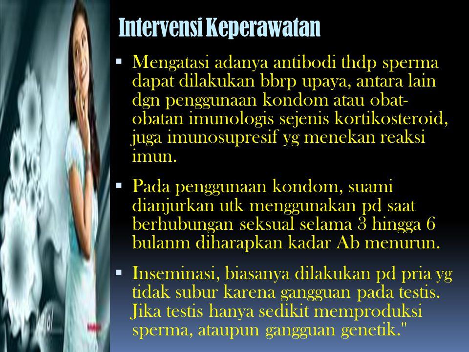 Intervensi Keperawatan  Mengatasi adanya antibodi thdp sperma dapat dilakukan bbrp upaya, antara lain dgn penggunaan kondom atau obat- obatan imunolo