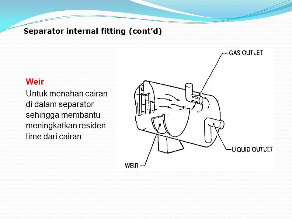 Separator internal fitting (cont'd) Weir Untuk menahan cairan di dalam separator sehingga membantu meningkatkan residen time dari cairan