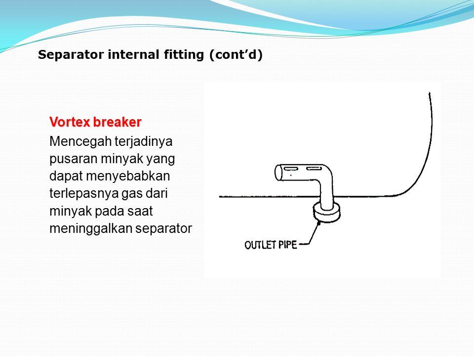 Separator internal fitting (cont'd) Vortex breaker Mencegah terjadinya pusaran minyak yang dapat menyebabkan terlepasnya gas dari minyak pada saat men