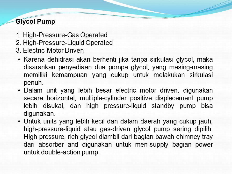 Glycol Pump 1. High-Pressure-Gas Operated 2. High-Pressure-Liquid Operated 3. Electric-Motor Driven Karena dehidrasi akan berhenti jika tanpa sirkulas