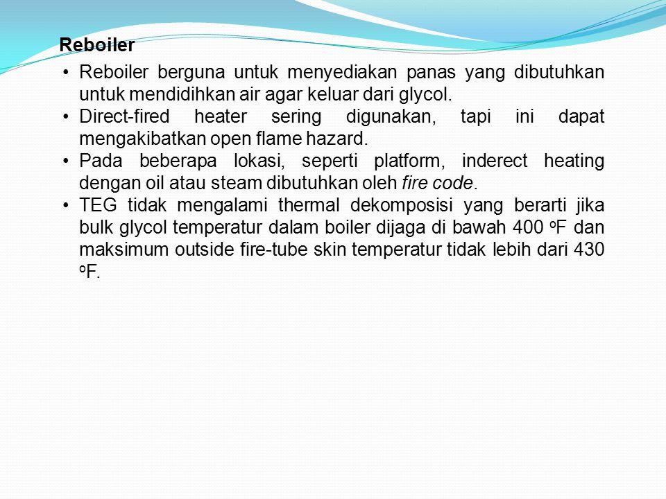 Reboiler Reboiler berguna untuk menyediakan panas yang dibutuhkan untuk mendidihkan air agar keluar dari glycol. Direct-fired heater sering digunakan,