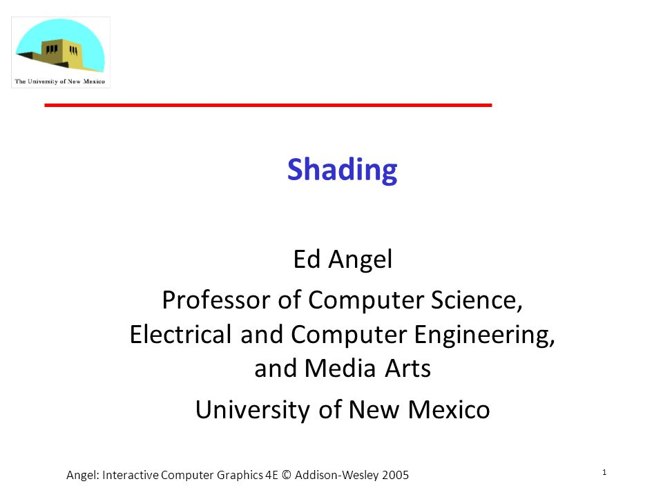 1 Angel: Interactive Computer Graphics 4E © Addison-Wesley 2005 Shading Ed Angel Professor of Computer Science, Electrical and Computer Engineering, and Media Arts University of New Mexico