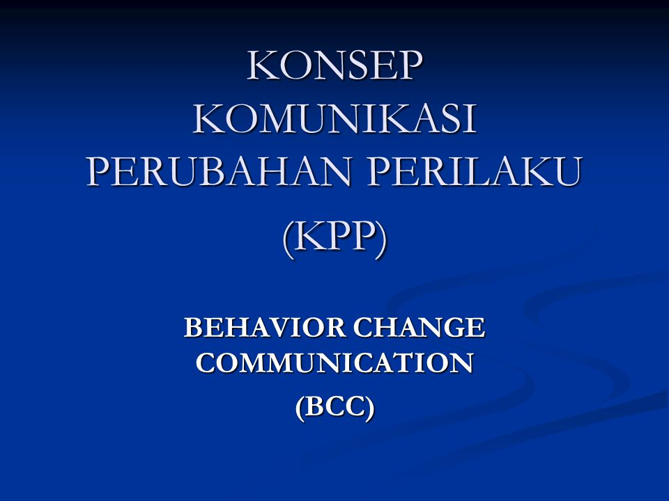 KONSEP KOMUNIKASI PERUBAHAN PERILAKU (KPP) BEHAVIOR CHANGE COMMUNICATION (BCC)