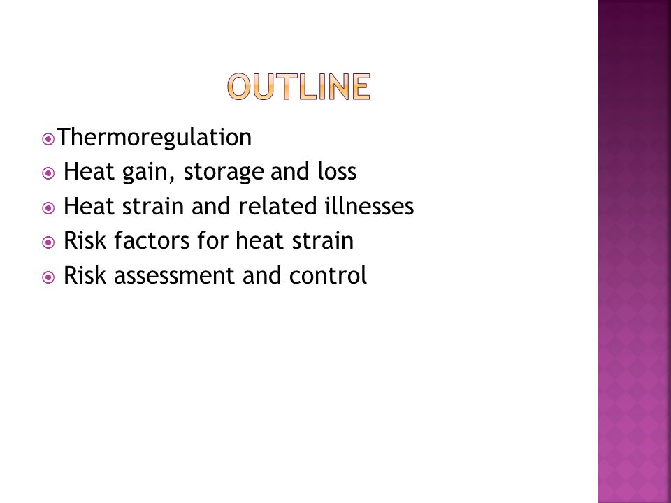  Thermoregulation  Heat gain, storage and loss  Heat strain and related illnesses  Risk factors for heat strain  Risk assessment and control