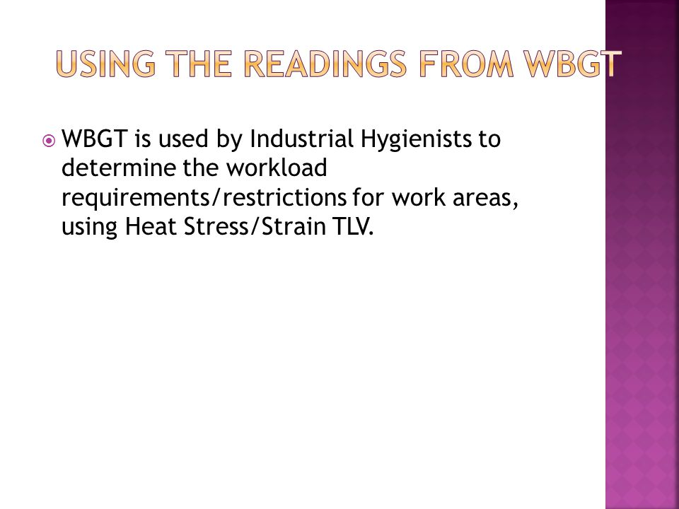  WBGT is used by Industrial Hygienists to determine the workload requirements/restrictions for work areas, using Heat Stress/Strain TLV.