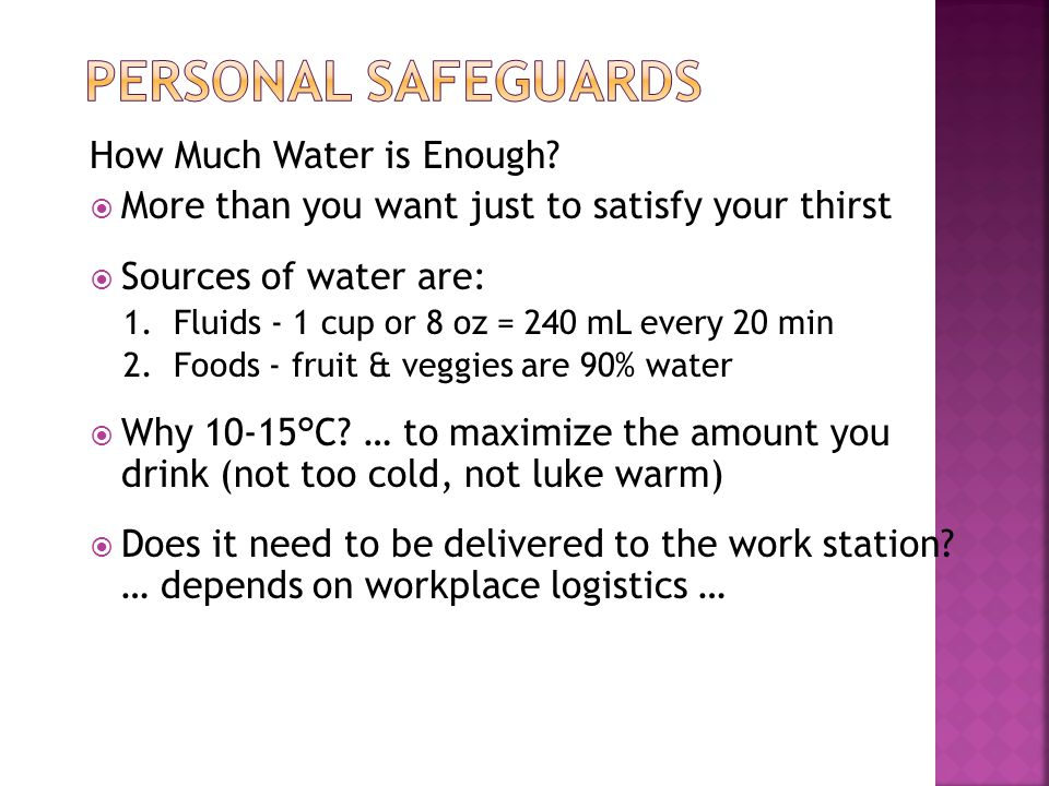 How Much Water is Enough?  More than you want just to satisfy your thirst  Sources of water are: 1. Fluids - 1 cup or 8 oz = 240 mL every 20 min 2.