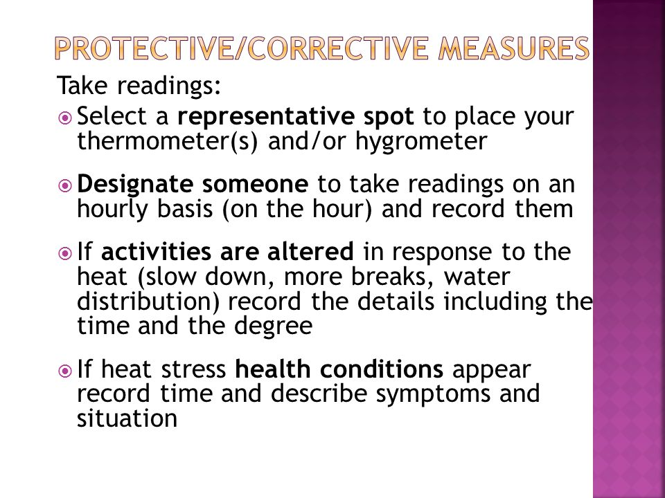 Take readings:  Select a representative spot to place your thermometer(s) and/or hygrometer  Designate someone to take readings on an hourly basis (on the hour) and record them  If activities are altered in response to the heat (slow down, more breaks, water distribution) record the details including the time and the degree  If heat stress health conditions appear record time and describe symptoms and situation
