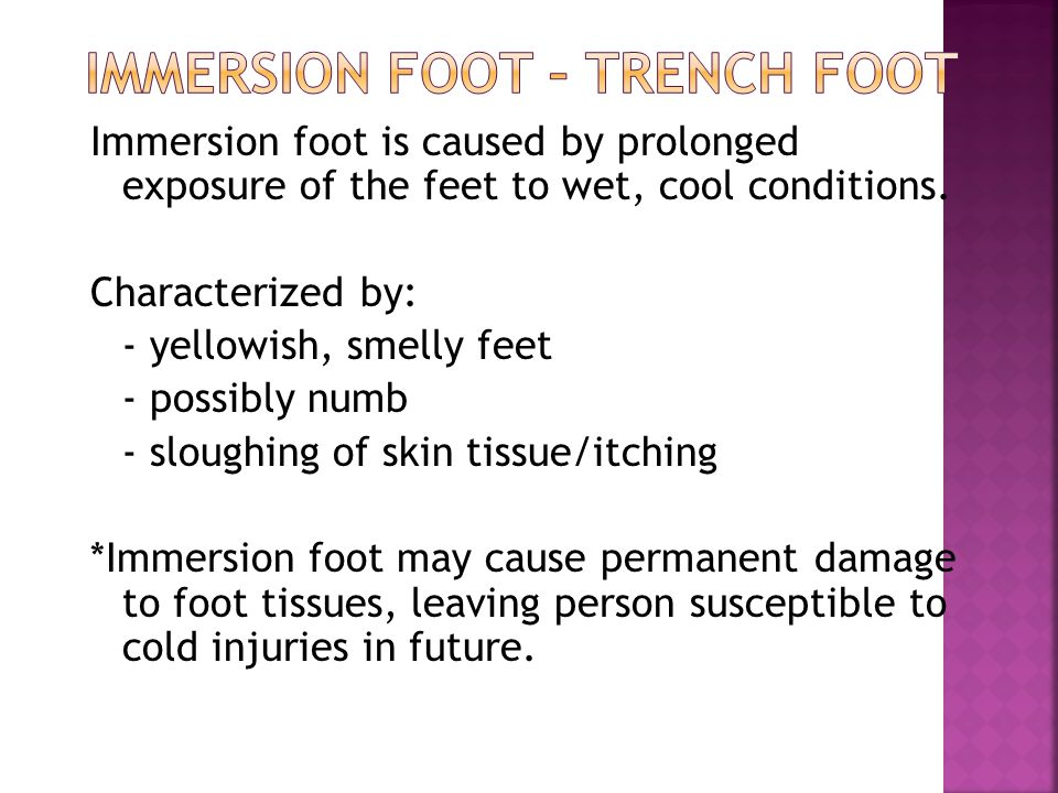 Immersion foot is caused by prolonged exposure of the feet to wet, cool conditions.