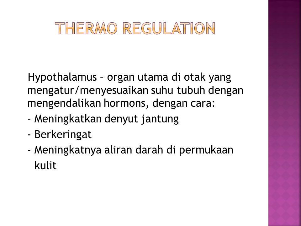 Hypothalamus – organ utama di otak yang mengatur/menyesuaikan suhu tubuh dengan mengendalikan hormons, dengan cara: - Meningkatkan denyut jantung - Berkeringat - Meningkatnya aliran darah di permukaan kulit