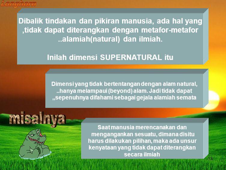 13 Dibalik tindakan dan pikiran manusia, ada hal yang,tidak dapat diterangkan dengan metafor-metafor..alamiah(natural) dan ilmiah.