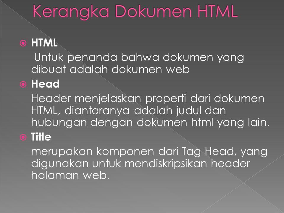  HTML Untuk penanda bahwa dokumen yang dibuat adalah dokumen web  Head Header menjelaskan properti dari dokumen HTML, diantaranya adalah judul dan hubungan dengan dokumen html yang lain.
