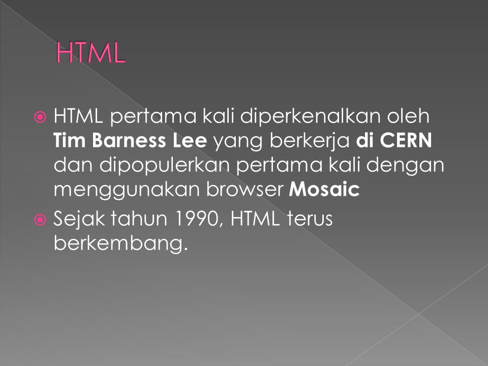  HTML pertama kali diperkenalkan oleh Tim Barness Lee yang berkerja di CERN dan dipopulerkan pertama kali dengan menggunakan browser Mosaic  Sejak tahun 1990, HTML terus berkembang.