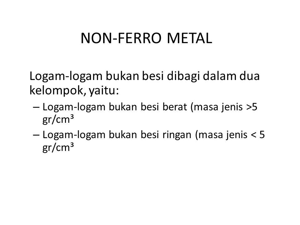 NON-FERRO METAL Logam-logam bukan besi dibagi dalam dua kelompok, yaitu: – Logam-logam bukan besi berat (masa jenis >5 gr/cm³ – Logam-logam bukan besi