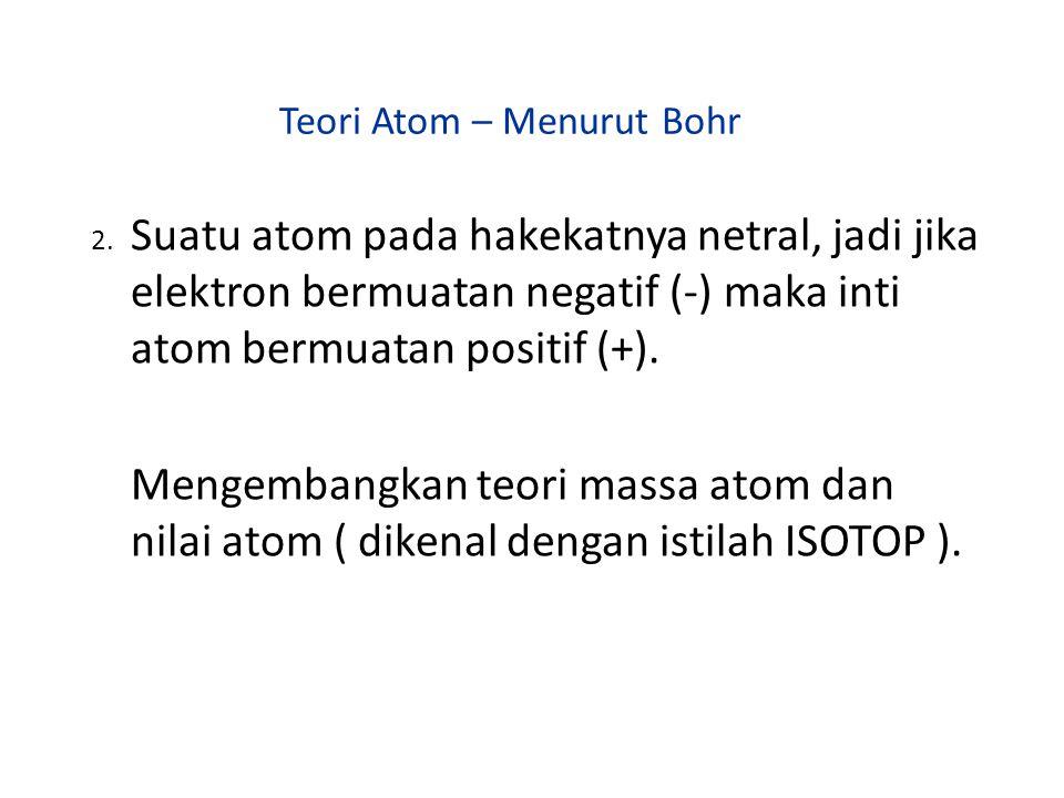 Teori Atom – Menurut Bohr 2. Suatu atom pada hakekatnya netral, jadi jika elektron bermuatan negatif (-) maka inti atom bermuatan positif (+). Mengemb