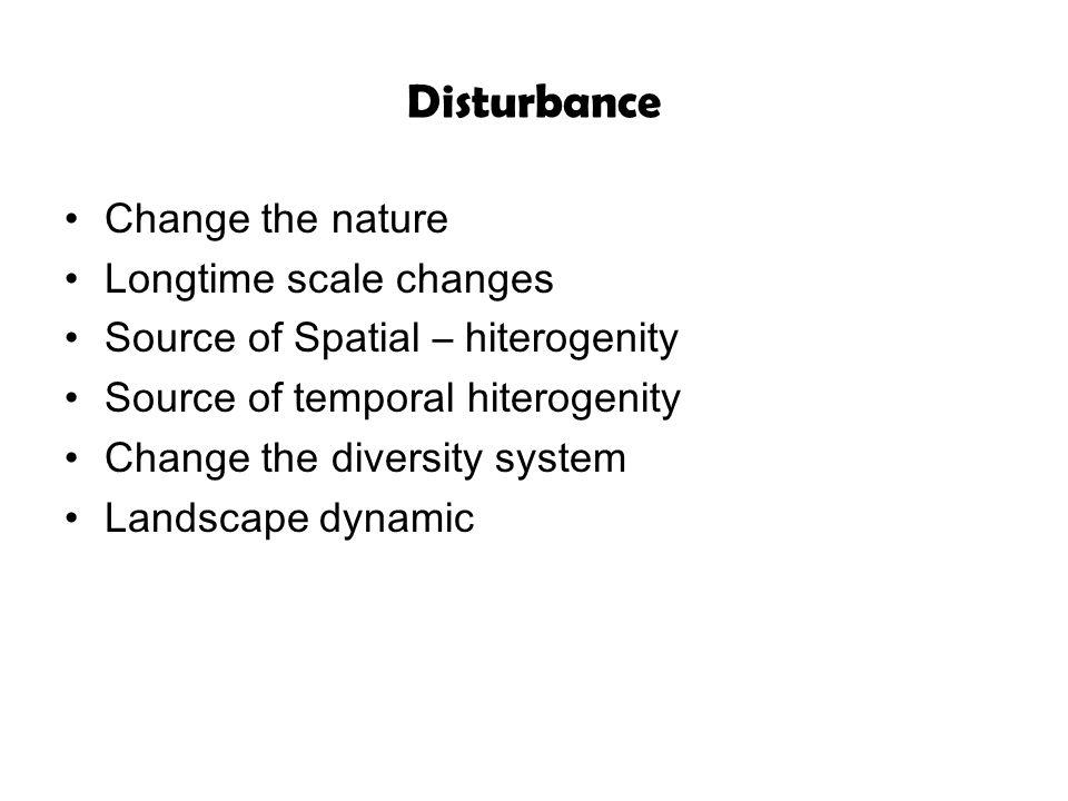 Disturbance Change the nature Longtime scale changes Source of Spatial – hiterogenity Source of temporal hiterogenity Change the diversity system Land