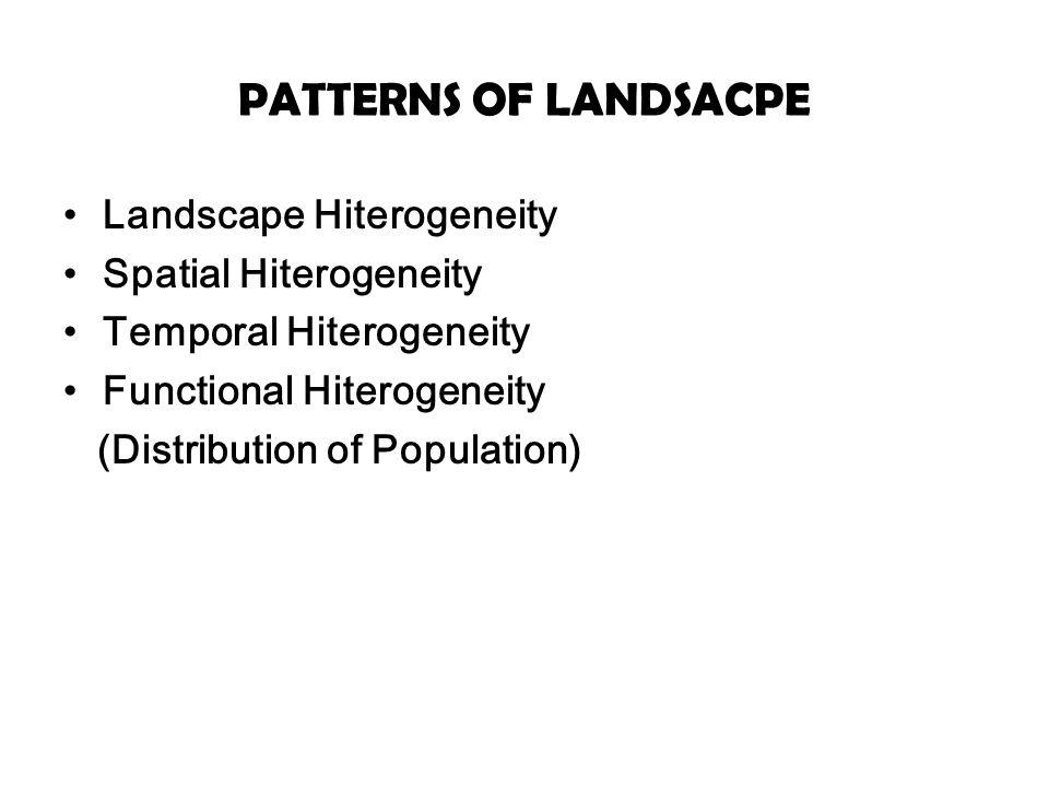 PATTERNS OF LANDSACPE Landscape Hiterogeneity Spatial Hiterogeneity Temporal Hiterogeneity Functional Hiterogeneity (Distribution of Population)