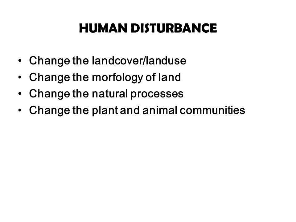 HUMAN DISTURBANCE Change the landcover/landuse Change the morfology of land Change the natural processes Change the plant and animal communities