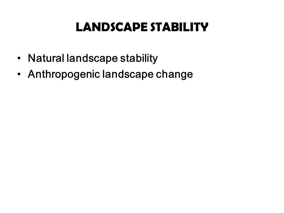 LANDSCAPE STABILITY Natural landscape stability Anthropogenic landscape change