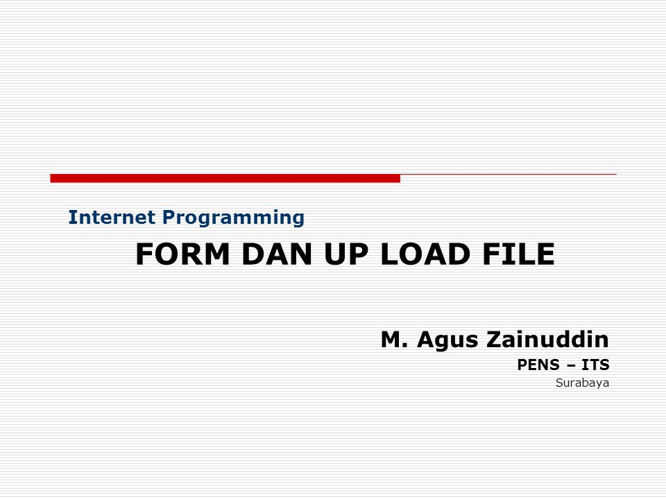 Internet Programming FORM DAN UP LOAD FILE M. Agus Zainuddin PENS – ITS Surabaya