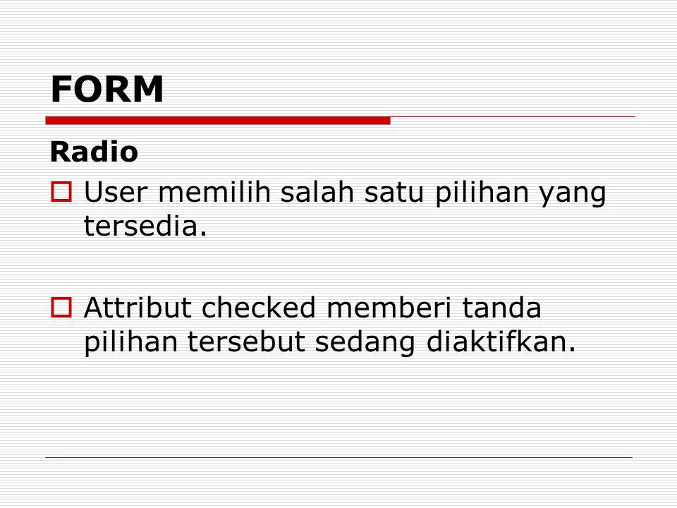 Radio  User memilih salah satu pilihan yang tersedia.  Attribut checked memberi tanda pilihan tersebut sedang diaktifkan. FORM