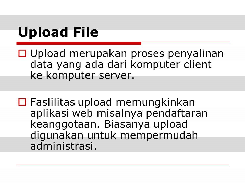 Upload File  Upload merupakan proses penyalinan data yang ada dari komputer client ke komputer server.  Faslilitas upload memungkinkan aplikasi web