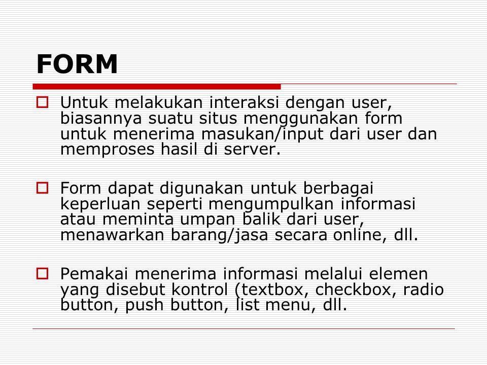 FORM  Untuk melakukan interaksi dengan user, biasannya suatu situs menggunakan form untuk menerima masukan/input dari user dan memproses hasil di ser