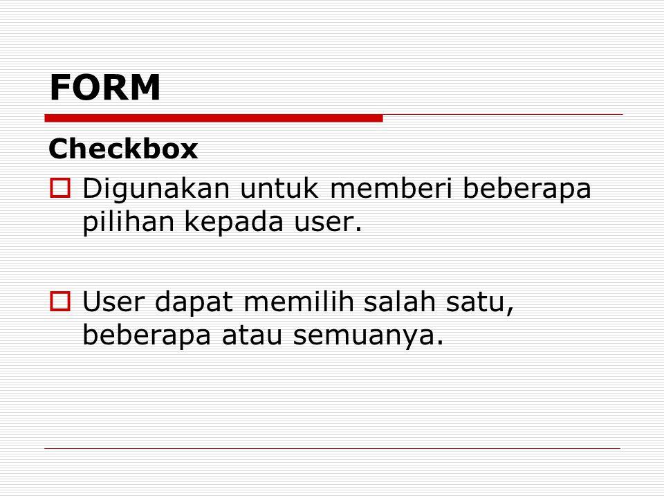 Checkbox  Digunakan untuk memberi beberapa pilihan kepada user.  User dapat memilih salah satu, beberapa atau semuanya. FORM