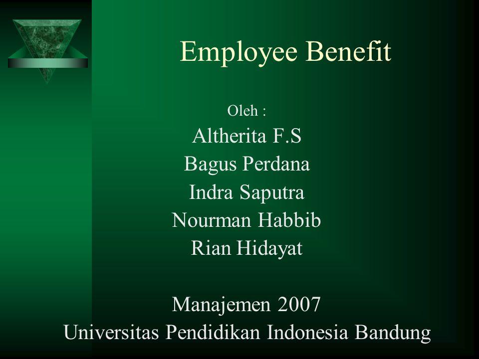 Employee Benefit Oleh : Altherita F.S Bagus Perdana Indra Saputra Nourman Habbib Rian Hidayat Manajemen 2007 Universitas Pendidikan Indonesia Bandung
