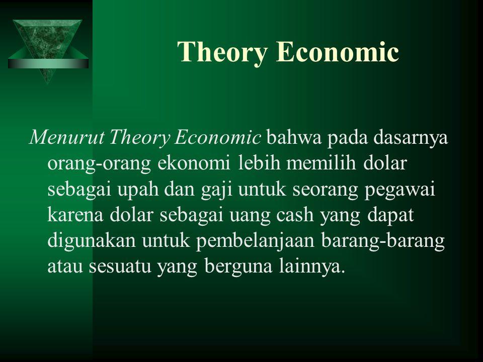 Theory Economic Menurut Theory Economic bahwa pada dasarnya orang-orang ekonomi lebih memilih dolar sebagai upah dan gaji untuk seorang pegawai karena