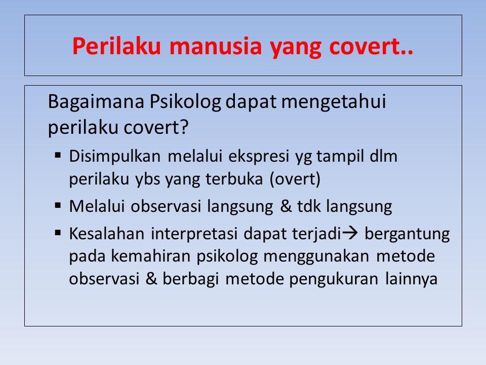 Perilaku manusia yang covert.. Bagaimana Psikolog dapat mengetahui perilaku covert?  Disimpulkan melalui ekspresi yg tampil dlm perilaku ybs yang ter