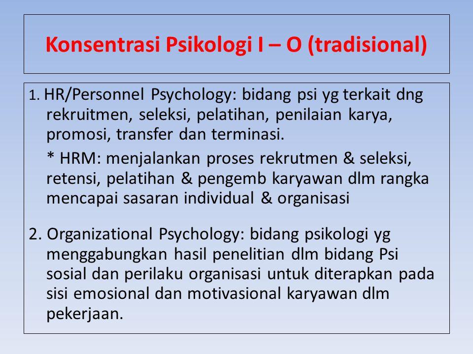 Konsentrasi Psikologi I – O (tradisional) 1. HR/Personnel Psychology: bidang psi yg terkait dng rekruitmen, seleksi, pelatihan, penilaian karya, promo
