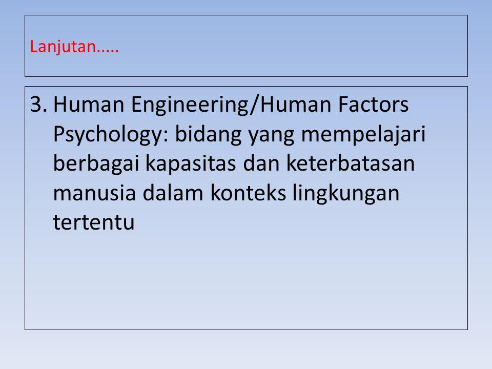 Lanjutan..... 3.Human Engineering/Human Factors Psychology: bidang yang mempelajari berbagai kapasitas dan keterbatasan manusia dalam konteks lingkung