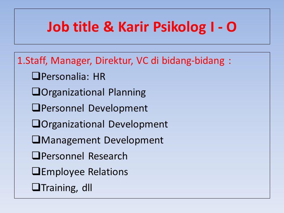 Job title & Karir Psikolog I - O 1.Staff, Manager, Direktur, VC di bidang-bidang :  Personalia: HR  Organizational Planning  Personnel Development