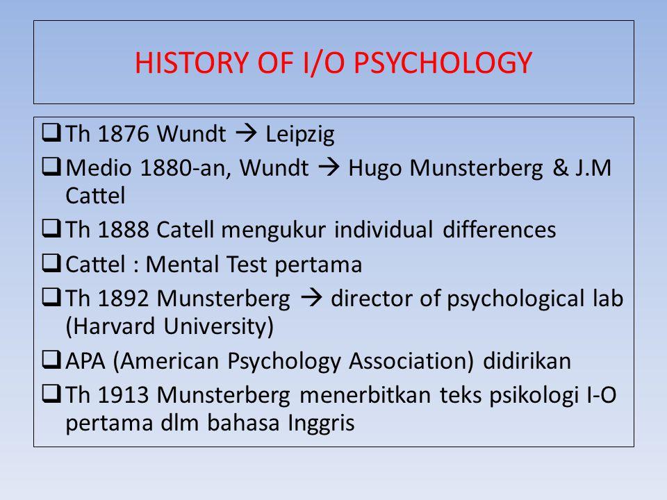 HISTORY OF I/O PSYCHOLOGY  Th 1876 Wundt  Leipzig  Medio 1880-an, Wundt  Hugo Munsterberg & J.M Cattel  Th 1888 Catell mengukur individual differ