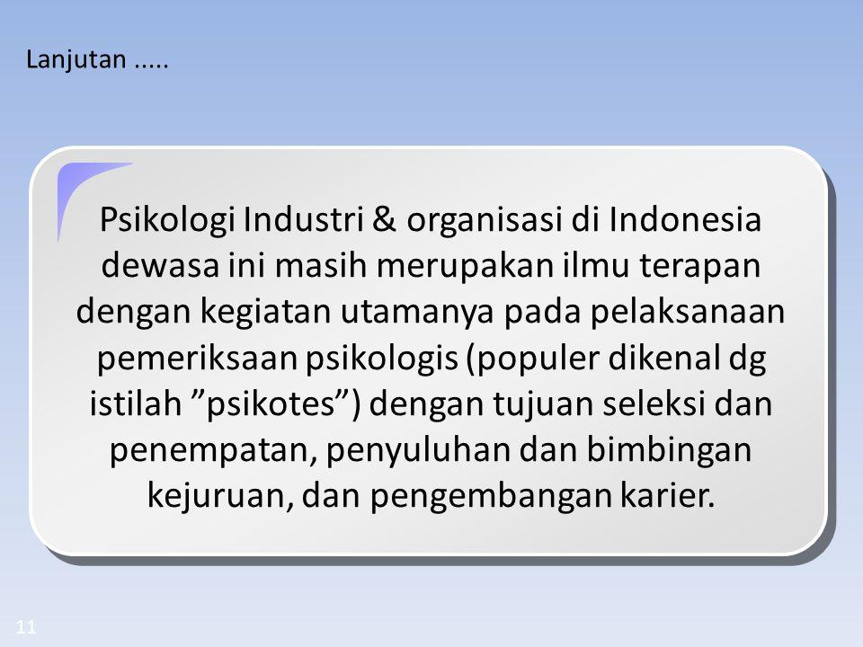 11 Lanjutan..... Psikologi Industri & organisasi di Indonesia dewasa ini masih merupakan ilmu terapan dengan kegiatan utamanya pada pelaksanaan pemeri