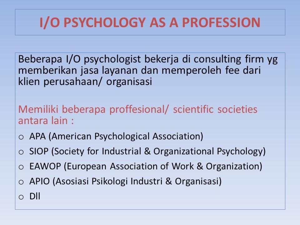 Beberapa I/O psychologist bekerja di consulting firm yg memberikan jasa layanan dan memperoleh fee dari klien perusahaan/ organisasi Memiliki beberapa