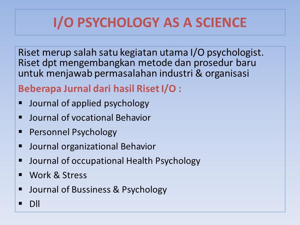 Riset merup salah satu kegiatan utama I/O psychologist. Riset dpt mengembangkan metode dan prosedur baru untuk menjawab permasalahan industri & organi
