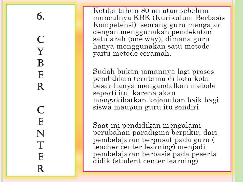 6. C Y B E R C E N T E R Ketika tahun 80-an atau sebelum munculnya KBK (Kurikulum Berbasis Kompetensi) seorang guru mengajar dengan menggunakan pendek