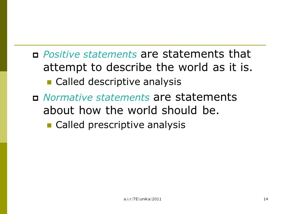POSITIVE VERSUS NORMATIVE ANALYSIS  Positive statements are statements that attempt to describe the world as it is. Called descriptive analysis  Nor
