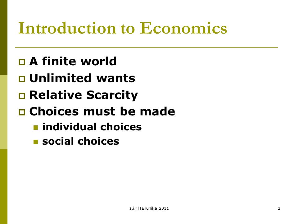 2 Introduction to Economics  A finite world  Unlimited wants  Relative Scarcity  Choices must be made individual choices social choices a.i.r|TE|u