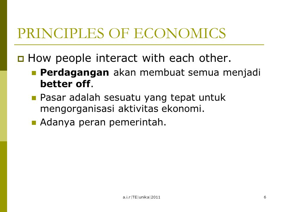 PRINCIPLES OF ECONOMICS  How people interact with each other. Perdagangan akan membuat semua menjadi better off. Pasar adalah sesuatu yang tepat untu