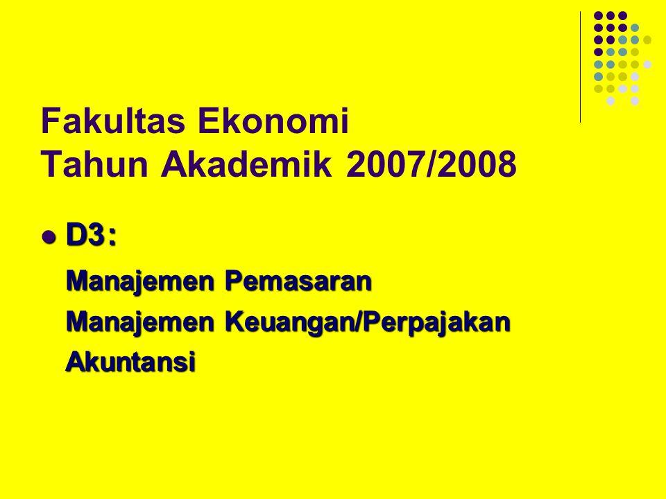 Fakultas Ekonomi Tahun Akademik 2007/2008 D3: D3: Manajemen Pemasaran Manajemen Keuangan/Perpajakan Akuntansi